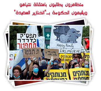 """متظاهرون يطالبون باستقالة نتنياهو ويشبهون الحكومة بـ""""الخنازير السعيدة"""""""