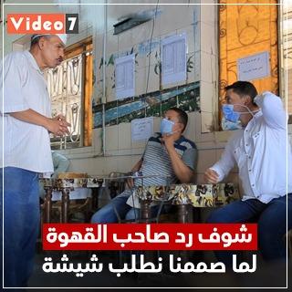 """شاهد رد فعل صاحب قهوة عندما أصر محررو """"اليوم السابع"""" على طلب شيشة"""