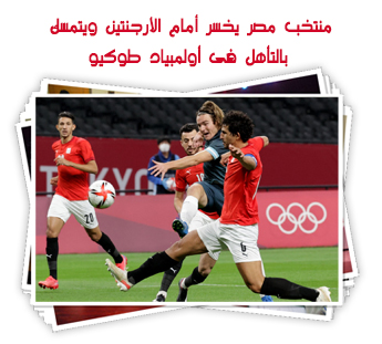 منتخب مصر يخسر أمام الأرجنتين ويتمسك بالتأهل فى أولمبياد طوكيو
