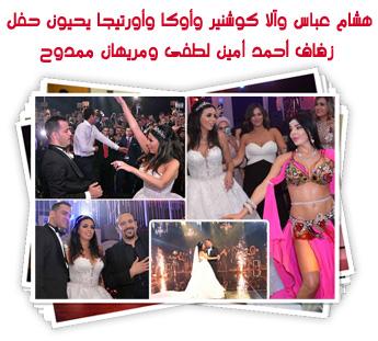 هشام عباس وآلا كوشنير وأوكا وأورتيجا يحيون حفل زفاف أحمد أمين لطفى ومريهان ممدوح