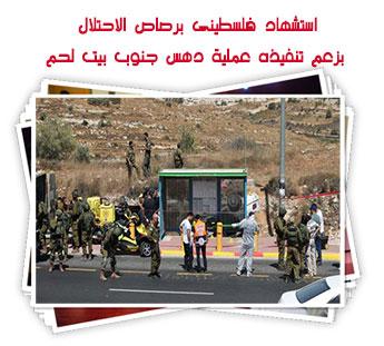 استشهاد فلسطينى برصاص الاحتلال بزعم تنفيذه عملية دهس جنوب بيت لحم