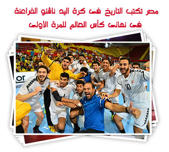 مصر تكتب التاريخ فى كرة اليد ناشئو الفراعنة فى نهائى كأس العالم للمرة الأولى