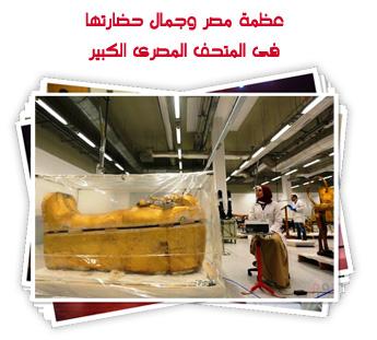 عظمة مصر وجمال حضارتها فى المتحف المصرى الكبير