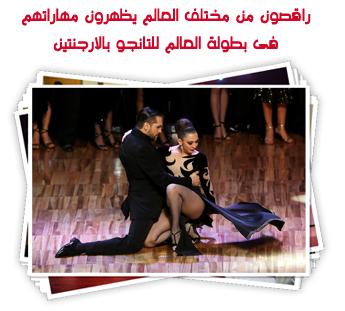 راقصون من مختلف العالم يظهرون مهاراتهم فى بطولة العالم للتانجو بالارجنتين