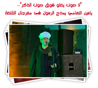 """""""لا صوت يعلو فوق صوت الذكر"""".. ياسين التهامي يمدح الرسول فى مهرجان القلعة"""
