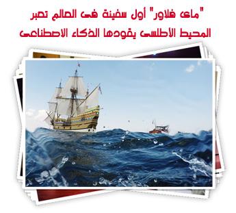 """""""ماى فلاور"""" أول سفينة فى العالم تعبر المحيط الأطلسى يقودها الذكاء الاصطناعى"""
