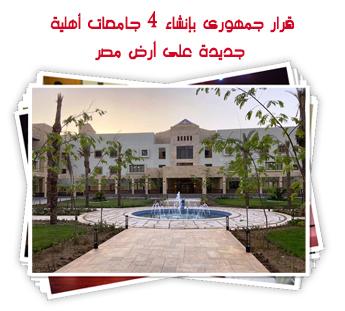 قرار جمهورى بإنشاء 4 جامعات أهلية جديدة على أرض مصر