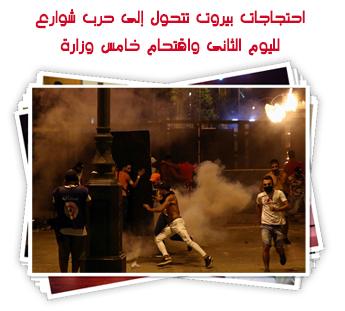 احتجاجات بيروت تتحول إلى حرب شوارع لليوم الثانى واقتحام خامس وزارة