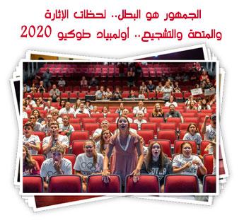 الجمهور هو البطل.. لحظات الإثارة والمتعة والتشجيع.. أولمبياد طوكيو 2020