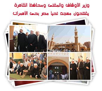 وزير الأوقاف والمفتى ومحافظ القاهرة يفتتحون مسجد تحيا مصر بحى الأسمرات