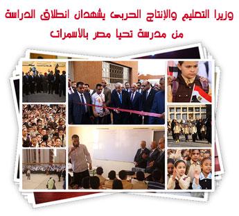 وزيرا التعليم والإنتاج الحربى يشهدان انطلاق الدراسة من مدرسة تحيا مصر بالأسمرات