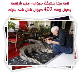 فى بيتنا حديقة حيوان.. مسن فرنسى  يعيش وسط 400 حيوان قاتل فى منزله
