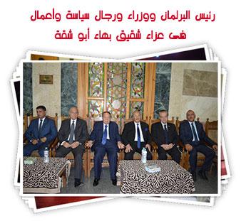 رئيس البرلمان ووزراء ورجال سياسة وأعمال فى عزاء شقيق بهاء أبو شقة