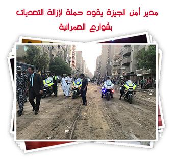 مدير أمن الجيزة يقود حملة لإزالة التعديات بشوارع العمرانية