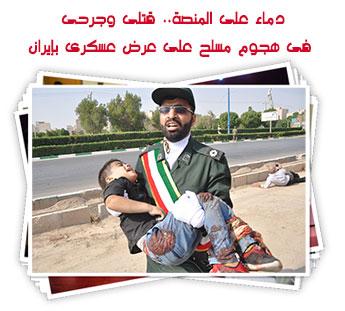 دماء على المنصة.. قتلى وجرحى فى هجوم مسلح على عرض عسكرى بإيران