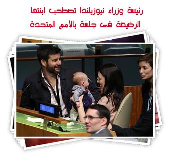 رئيسة وزراء نيوزيلندا تصطحب ابنتها الرضيعة فى جلسة بالأمم المتحدة