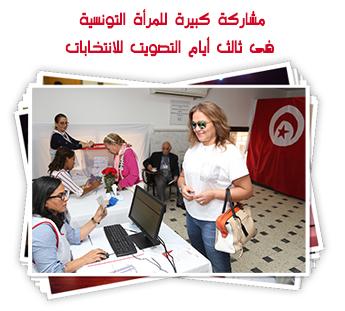 مشاركة كبيرة للمرأة التونسية فى ثالث أيام التصويت للانتخابات