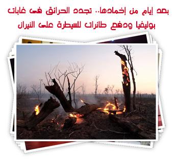 بعد أيام من إخمادها.. تجدد الحرائق فى غابات بوليفيا ودفع طائرات للسيطرة على النيران