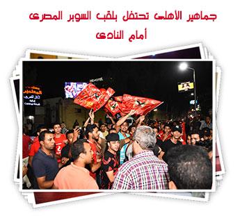 جماهير الأهلى تحتفل بلقب السوبر المصرى أمام النادى