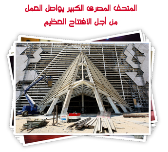 المتحف المصرى الكبير يواصل العمل من أجل الافتتاح العظيم