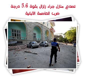 تصدع منازل جراء زلزال بقوة 5.6 درجة ضرب العاصمة الألبانية