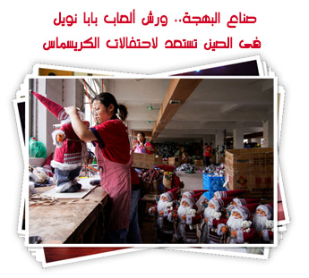 صناع البهجة.. ورش ألعاب بابا نويل فى الصين تستعد لاحتفالات الكريسماس.. ألبوم صور