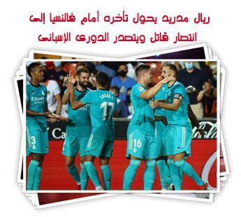 ريال مدريد يحول تأخره أمام فالنسيا إلى انتصار قاتل ويتصدر الدورى الإسبانى