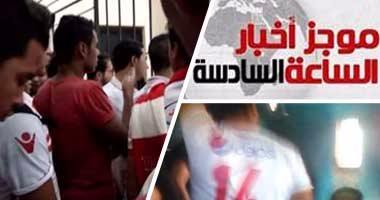 موجز أخبار الساعة 6.. القبض على 150 من مشجعى الزمالك يحملون تذاكر مزورة