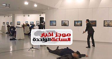موجز أخبار مصر 1 ظهرا.. جيش الفتح يعلن مسئوليته عن اغتيال سفير روسيا بأنقرة