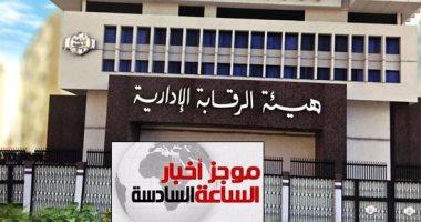 موجز6..الرقابة الإدارية:ضبط مسئول بشركة حسين سالم أخفى 30مليون جنيه عن الكسب