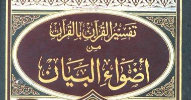 قرأت لك.. أضواء البيان للشنقيطى.. تفسير القرآن بالقرآن والشعر