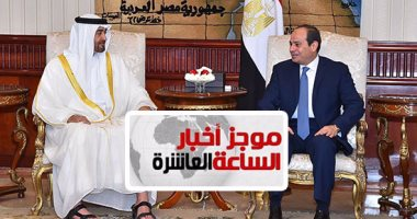 موجز أخبار الساعة 10.. السيسي ومحمد بن زايد يؤكدان ضرورة وقف تمويل الإرهاب