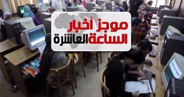 موجز أخبار العاشرة.. التعليم العالى: 33 ألف طالب سجلوا رغباتهم حتى الآن