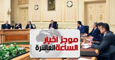 موجز الـ10..مصادر: وزراء الصحة والسياحة والتنمية المحلية ضمن التعديل الوزارى