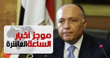 موجز الـ10.. وزيرا خارجية مصر والأردن يؤكدان تمسكهما بحل الدولتين فى فلسطين