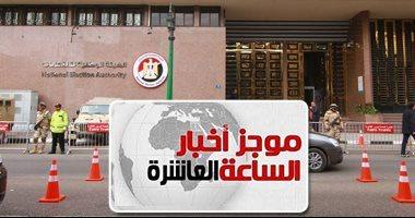 موجز 10مساء..الوطنية للانتخابات:إنهاء قاعدة بيانات الناخبين وتوزيعهم 6 مارس