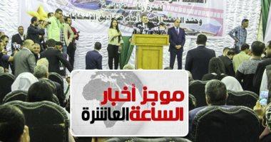 موجز 10.. رؤساء 17 حزبا وممثلين للأزهر والكنيسة فى مؤتمر لدعم السيسي