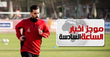 موجز أخبار الساعة 6.. عبد الله السعيد يجدد للأهلى بعد جلسة الخطيب وآل الشيخ