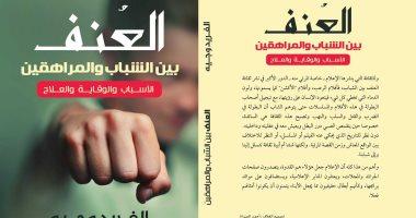 """كتاب """"العنف بين الشباب والمراهقين"""" يستعرض الأسباب وطرق الوقاية والعلاج"""