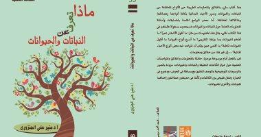 """""""ماذا تعرف عن النباتات والحيوانات"""" كتاب لمنير الجنزورى عن قصور الثقافة"""