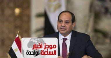 موجز 1.. السيسي: ندعم خيارات شعب السودان وإرادته الحرة فى صياغة مستقبله