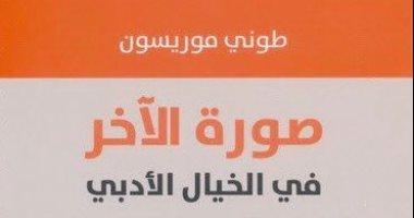 """قرأت لك..  كتاب """"صورة الآخر فى الخيال الأدبى"""" آخر ما ترجم للعربية لتونى موريسون"""