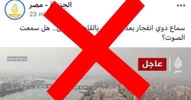 قناة الجزيرة تواصل الكذب وتدعى وجود انفجار بالقاهرة.. ومصادر: شائعات