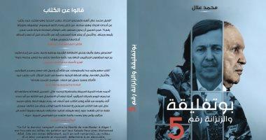 """""""بوتفليقة والزنزانة رقم 5"""".. كتاب جزائرى عما حدث لـ  الرئيس السابق"""