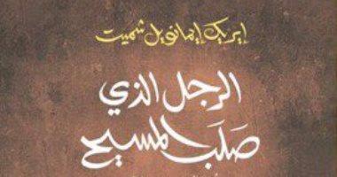 الرجل الذى صلب المسيح.. صدور الترجمة العربية لرواية إيريك إيمانويل شميت