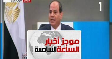 موجز أخبار 6.. السيسى بمنتدى الشباب: لم نتدخل فى ليبيا احتراما لظروفها