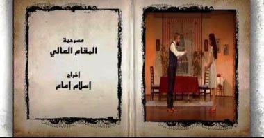 """الخميس المقبل.. عرض مسرحية """"المقام العالى"""" على قناة وزارة الثقافة """