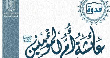 الأزهر للفتوى: السيدة عائشة اختارها الله زوجة لرسوله و رآها فى منامه