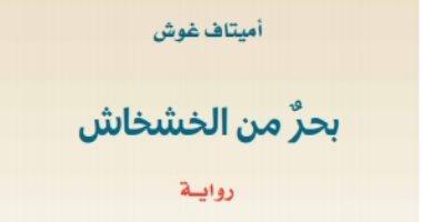 """ترجمة حديثة.. صدور الطبعة العربية من روية """"بحر من الخشخاش"""" لـ أميتاف غوش"""
