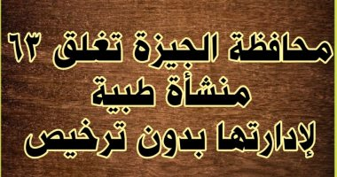 محافظة الجيزة تغلق 63 منشأة طبية لإدارتها بدون ترخيص وتقطع المرافق عنها